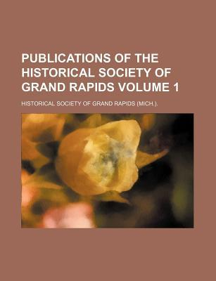 Publications of the Historical Society of Grand Rapids Volume 1