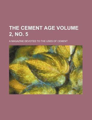 The Cement Age Volume 2, No. 5; A Magazine Devoted to the Uses of Cement