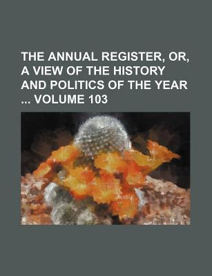 The Annual Register, Or, a View of the History and Politics of the Year Volume 103