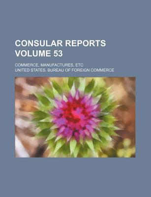 Consular Reports Volume 53; Commerce, Manufactures, Etc