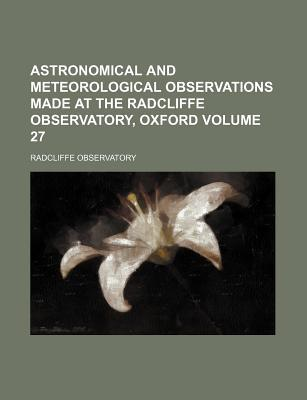 Astronomical and Meteorological Observations Made at the Radcliffe Observatory, Oxford Volume 27