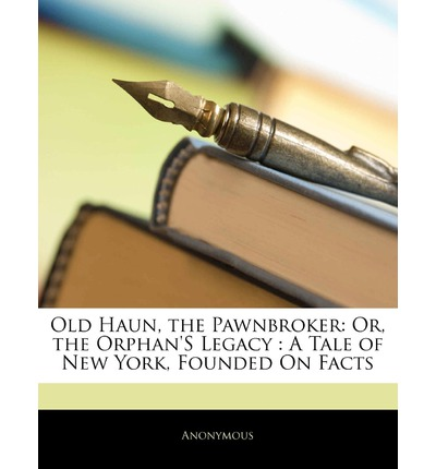 Es Bücher pdf kostenlos herunterladen Old Haun, the Pawnbroker : Or, the Orphans Legacy: A Tale of New York, Founded on Facts by Anonymous PDF DJVU