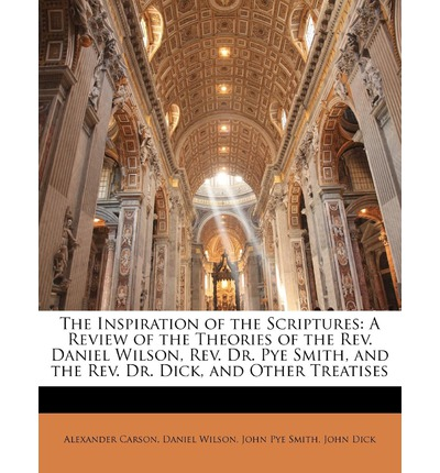 The Inspiration of the Scriptures : A Review of the Theories of the REV. Daniel Wilson, REV. Dr. Pye Smith, and the REV. Dr. Dick, and Other Treatises