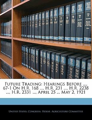 Future Trading : Hearings Before ..., 67-1 on H.R. 168 ..., H.R. 231 ..., H.R. 2238 ..., H.R. 2331 ..., April 25 ... May 2, 1921