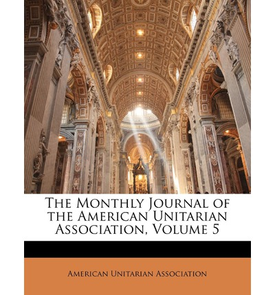 The Monthly Journal of the American Unitarian Association, Volume 5