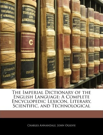 The Imperial Dictionary of the English Language : A Complete Encyclopedic Lexicon, Literary, Scientific, and Technological