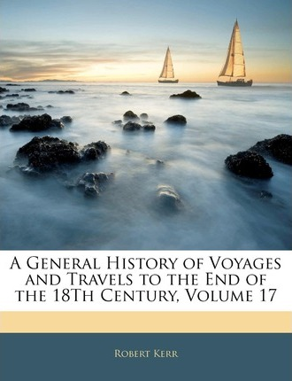 A General History of Voyages and Travels to the End of the 18th Century, Volume 17