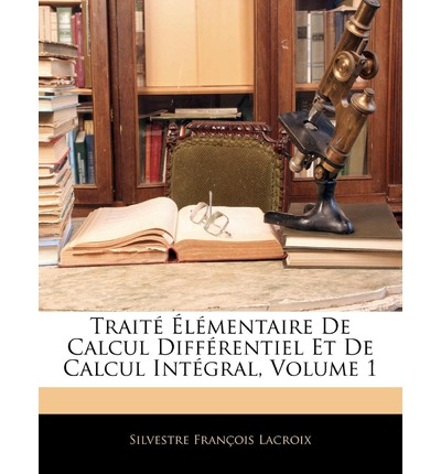 Traite Elementaire de Calcul Differentiel Et de Calcul Integral, Volume 1