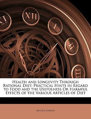 Health and Longevity Through Rational Diet : Practical Hints in Regard to Food and the Usefulness or Harmful Effects of the Various Articles of Diet