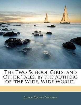 The Two School Girls, and Other Tales, by the Authors of 'The Wide, Wide World'.