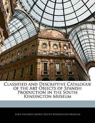 Classified and Descriptive Catalogue of the Art Objects of Spanish Production in the South Kensington Museum
