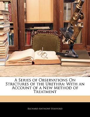 A Series of Observations on Strictures of the Urethra : With an Account of a New Method of Treatment
