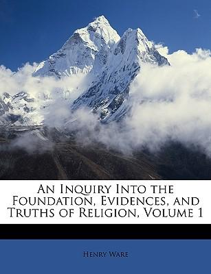 An Inquiry Into the Foundation, Evidences, and Truths of Religion, Volume 1
