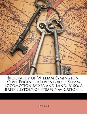 Biography of William Symington, Civil Engineer : Inventor of Steam Locomotion by Sea and Land. Also, a Brief History of Steam Navigation ...