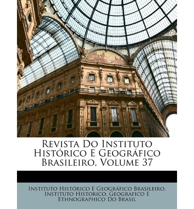 Revista Do Instituto Historico E Geografico Brasileiro, Volume 37