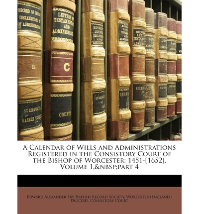 A Calendar of Wills and Administrations Registered in the Consistory Court of the Bishop of Worcester : 1451-[1652], Volume 1, Part 4