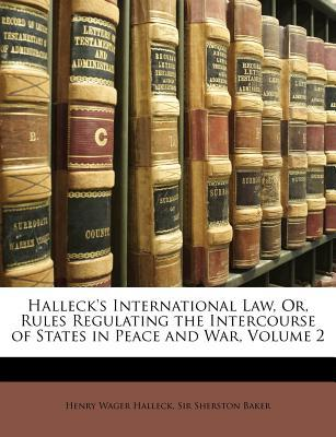 Halleck's International Law, Or, Rules Regulating the Intercourse of States in Peace and War, Volume 2