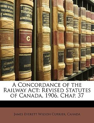 A Concordance of the Railway ACT : Revised Statutes of Canada, 1906, Chap. 37