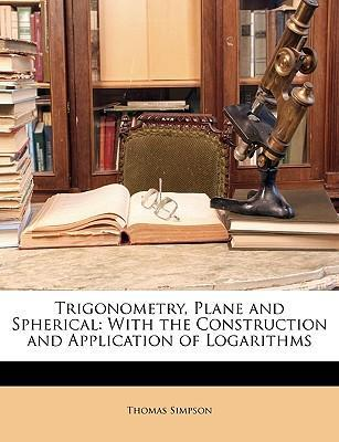Pdf book download Trigonometry, Plane and Spherical : With the Construction and Application of Logarithms DJVU by Thomas Simpson
