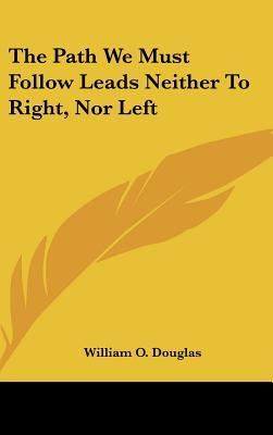 The Path We Must Follow Leads Neither To Right Nor Left William O Douglas 9781161633528