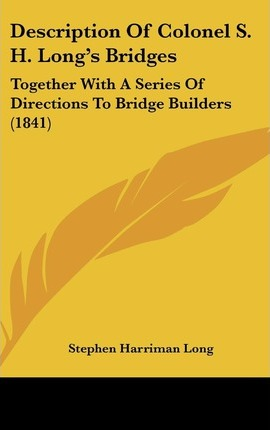 Description of Colonel S. H. Long's Bridges : Together with a Series of Directions to Bridge Builders (1841)