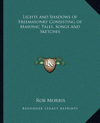 Lights and Shadows of Freemasonry Consisting of Masonic Tales, Songs and Sketches