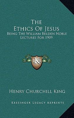 The Ethics of Jesus : Being the William Belden Noble Lectures for 1909
