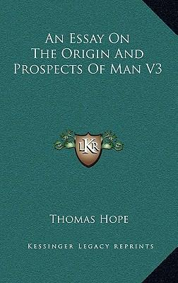 essay on the origin and prospects of man An essay on the origin and prospects of man volume 2 thomas hope pdf download.