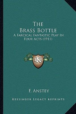 The Brass Bottle the Brass Bottle : A Farcical Fantastic Play in Four Acts (1911) a Farcical Fantastic Play in Four Acts (1911)
