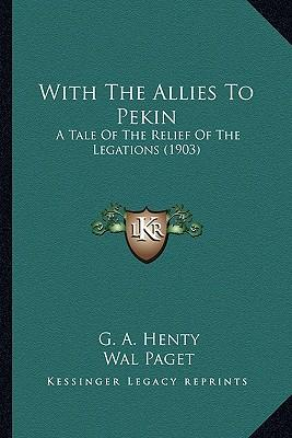 With the Allies to Pekin with the Allies to Pekin : A Tale of the Relief of the Legations (1903) a Tale of the Relief of the Legations (1903)