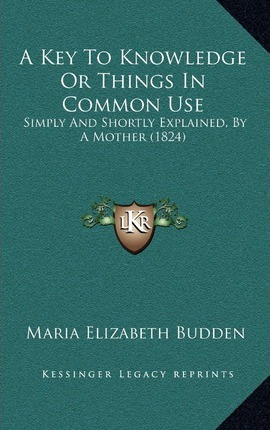 A Key to Knowledge or Things in Common Use : Simply and Shortly Explained, by a Mother (1824)