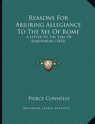 Books downloader online Reasons for Abjuring Allegiance to the See of Rome : A Letter to the Earl of Shrewsbury 1852 9781164821694 by Pierce Connelly en français