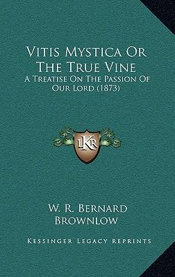 Vitis Mystica or the True Vine Vitis Mystica or the True Vine : A Treatise on the Passion of Our Lord (1873) a Treatise on the Passion of Our Lord (1873)