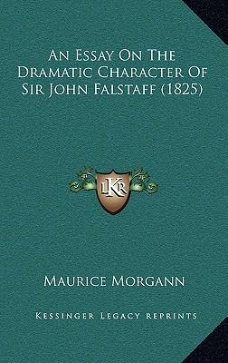 a review of the dramatic character of falstaff an essay by maurice morgan Characters of shakespear's plays is an 1817 book of criticism of shakespeare's an essay on the dramatic character of sir john falstaff (1777), by maurice morgann.