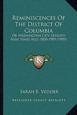 Reminiscences of the District of Columbia : Or Washington City Seventy-Nine Years Ago, 1830-1909 (1909)