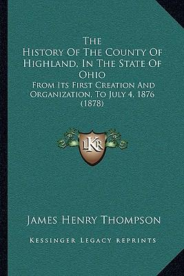 The History of the County of Highland, in the State of Ohio : From Its First Creation and Organization, to July 4, 1876 (1878)