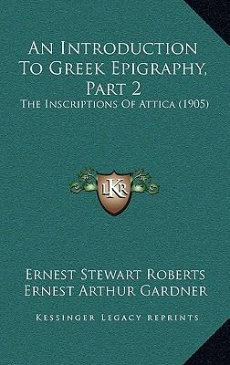 An Introduction to Greek Epigraphy, Part 2 an Introduction to Greek Epigraphy, Part 2 : The Inscriptions of Attica (1905) the Inscriptions of Attica (1905)