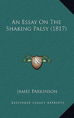 an essay on the shaking palsy by james parkinson 1817 Introduction every neurologist knows that james parkinson (1755-1824) published an essay on the shaking palsy in 1817 in this work parkinson described six.