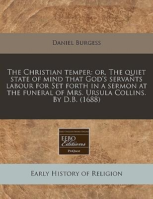 The Christian Temper : Or, the Quiet State of Mind That God's Servants Labour for Set Forth in a Sermon at the Funeral of Mrs. Ursula Collins. by D.B. (1688)