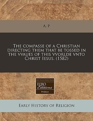 The Compasse of a Christian Directing Them That Be Tossed in the Vvaues of This Vvorlde Vnto Christ Iesus. (1582)