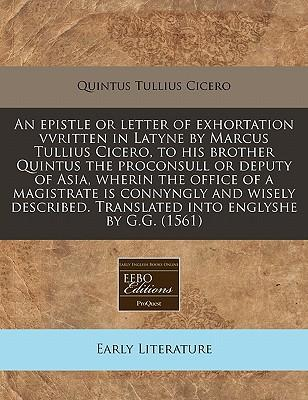 An Epistle or Letter of Exhortation Vvritten in Latyne by Marcus Tullius Cicero, to His Brother Quintus the Proconsull or Deputy of Asia, Wherin the Office of a Magistrate Is Connyngly and Wisely Described. Translated Into Englyshe by G.G. (1561)