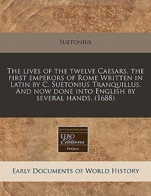The Lives of the Twelve Caesars, the First Emperors of Rome Written in Latin by C. Suetonius Tranquillus. and Now Done Into English by Several Hands. (1688)