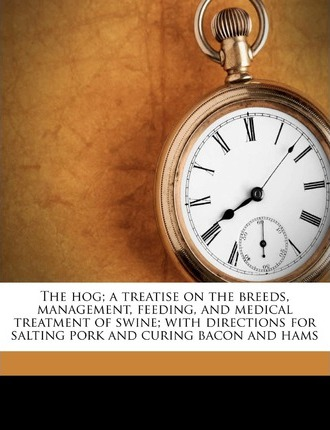 The Hog; A Treatise on the Breeds, Management, Feeding, and Medical Treatment of Swine; With Directions for Salting Pork and Curing Bacon and Hams