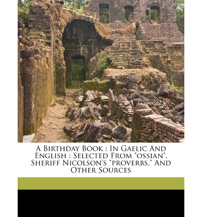 A Birthday Book : In Gaelic and English: Selected from Ossian, Sheriff Nicolson's Proverbs, and Other Sources