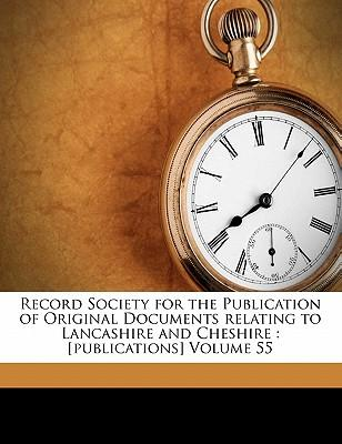 Record Society for the Publication of Original Documents Relating to Lancashire and Cheshire : [Publications] Volume 55