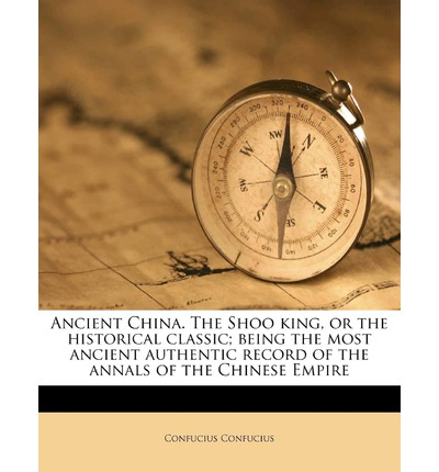 Ancient China. the Shoo King, or the Historical Classic; Being the Most Ancient Authentic Record of the Annals of the Chinese Empire