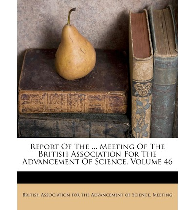 Report of the ... Meeting of the British Association for the Advancement of Science, Volume 46