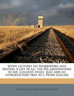 Seven Lectures on Shakespeare and Milton. a List of All the Ms. Emendations in Mr. Collier's Folio, 1632; And an Introductory Pref. by J. Payne Collier