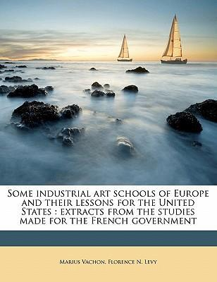 Some Industrial Art Schools of Europe and Their Lessons for the United States : Extracts from the Studies Made for the French Government