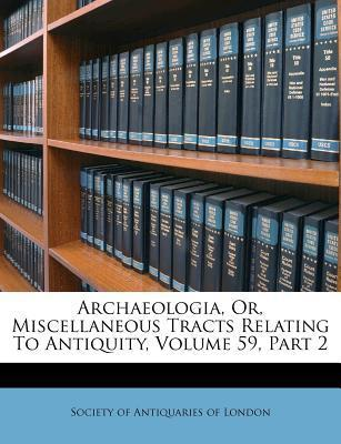 Archaeologia, Or, Miscellaneous Tracts Relating to Antiquity, Volume 59, Part 2